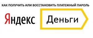Платежный пароль в системе Яндекс Деньги: как получить и восстановить